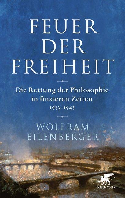 Feuer der Freiheit - Die Rettung der Philosophie in finsteren Zeiten 1933-1943