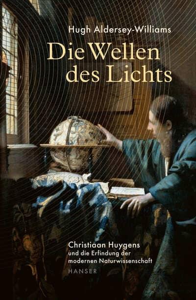Die Wellen des Lichts - Christiaan Huygens und die Erfindung der modernen Naturwissenschaft